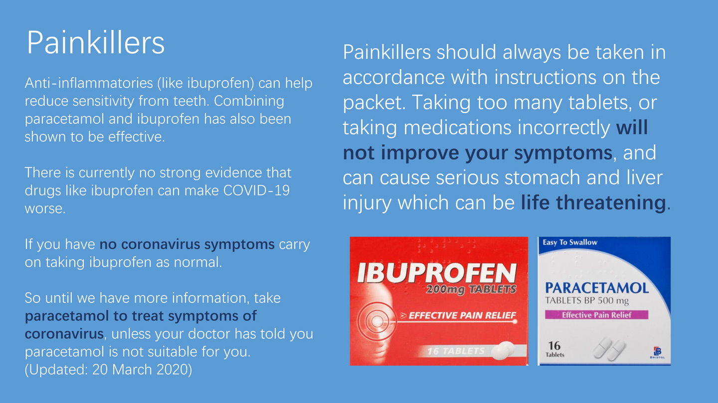Painkillers Anti-inflammatories (like ibuprofen) can help reduce sensitivity from teeth. Combining paracetamol and ibuprofen has also been shown to be effective. There is currently no strong evidence that drugs like ibuprofen can make COVID-19 worse. If you have no coronavirus symptoms carry on taking ibuprofen as normal.So until we have more information, take paracetamol to treat symptoms of coronavirus, unless your doctor has told you paracetamol is not suitable for you. (Updated: 20 March 2020) Painkillers should always be taken in accordance with instructions on the packet. Taking too many tablets, or taking medications incorrectly will not improve your symptoms, and can cause serious stomach and liver injury which can be life threatening.