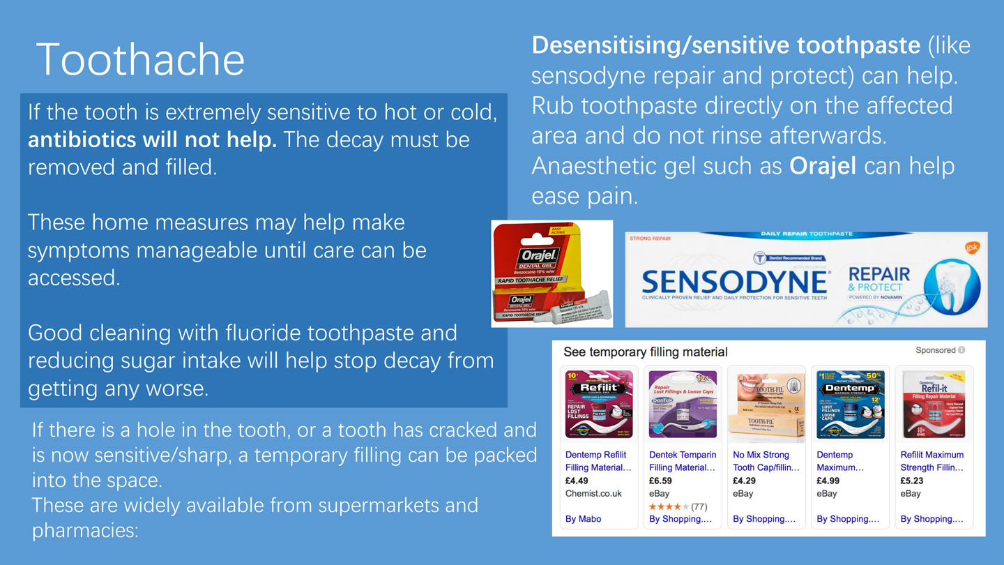 Toothache If the tooth is extremely sensitive to hot or cold, antibiotics will not help. The decay must be removed and filled. These home measures may help make symptoms manageable until care can be accessed. Good cleaning with fluoride toothpaste and reducing sugar intake will help stop decay from getting any worse. If there is a hole in the tooth, or a tooth has cracked and is now sensitive/sharp, a temporary filling can be packed into the space. These are widely available from supermarkets and pharmacies: Desensitising/sensitive toothpaste (like sensodyne repair and protect) can help. Rub toothpaste directly on the affected area and do not rinse afterwards. Anaesthetic gel such as Orajel can help ease pain.